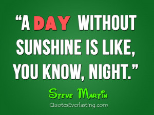 day without without sunshine is like, you know, night. -Steve Martin