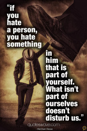 If you hate a person, you hate something in him that is part of ...