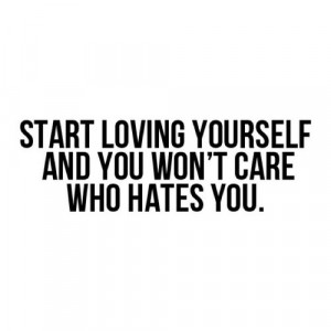 Start loving yourself and you wont care who hates you