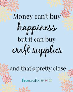 Money can't buy happiness, but it can buy craft supplies and that's ...