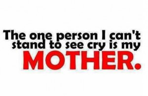 The One Person I Can't Stand To See Cry In My Mother