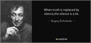 ... is replaced by silence,the silence is a lie. - Yevgeny Yevtushenko