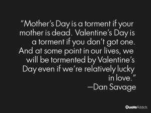 Mother's Day is a torment if your mother is dead. Valentine's Day is a ...