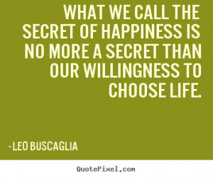 Leo Buscaglia Quotes - What we call the secret of happiness is no more ...