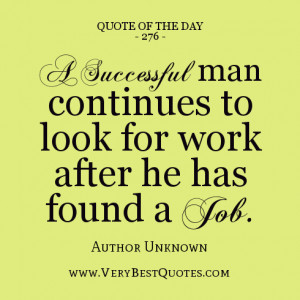 successful man continues to look for work after he has found a job.
