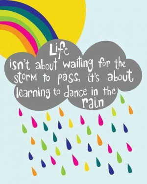 Life isn't about waiting for the storm to pass, it's about learning to ...