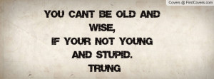you can't be old and wise , Pictures , if your not young and stupid ...