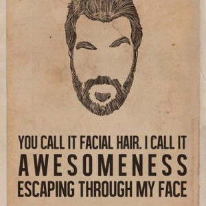 ... call it facial hair. I call it awesomeness escaping through my face