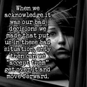 When we acknowledge it was our bad decisions we made that put us in ...
