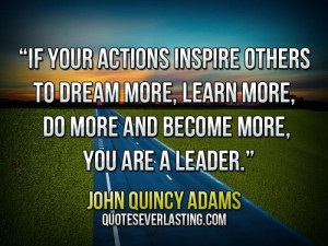 """... , do more and become more, you are a leader."""" — John Quincy Adams"""