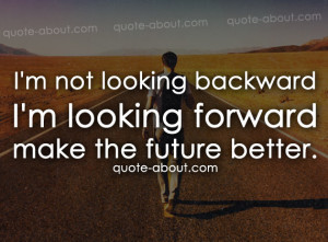 not looking backwardI'm looking forwardmake the future better.