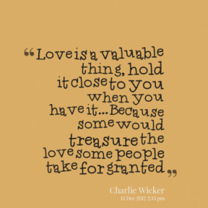 Love is a valuable thing, hold it close to you when you have it ...