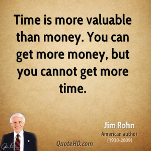 Time is more valuable than money. You can get more money, but you ...