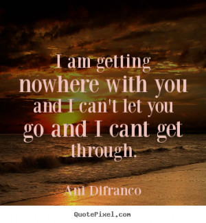 ... nowhere with you and i can't let you go and i cant get.. - Love quotes