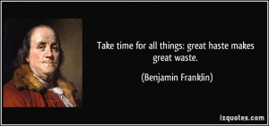 ... for all things: great haste makes great waste. - Benjamin Franklin