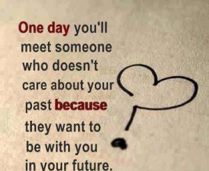 ... Your Past Because They Want to be With You In Your Future ~ Love Quote