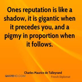 Ones reputation is like a shadow, it is gigantic when it precedes you ...