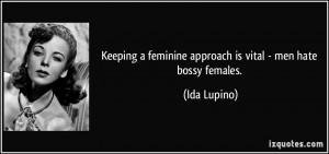 ... feminine approach is vital - men hate bossy females. - Ida Lupino
