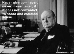 Never give up - never, never, never, ever, if it does not contradict ...
