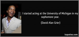 Sophomore Year Quotes I started acting at the university of michigan ...