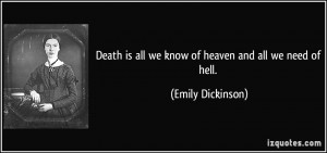 Death is all we know of heaven and all we need of hell. - Emily ...