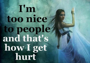 too nice to people and dat's how I get hurt.