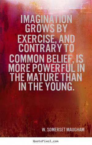Imagination grows by exercise, and contrary to common belief, is more ...