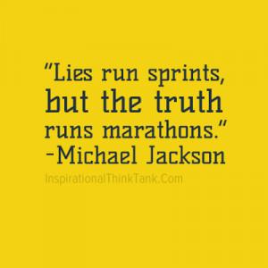Lies run sprints, but the truth runs marathons. -Michael Jackson