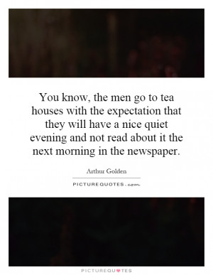 You know, the men go to tea houses with the expectation that they will ...
