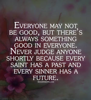 be good, but there's always something good in everyone. Never judge ...