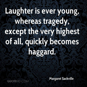 Laughter is ever young, whereas tragedy, except the very highest of ...