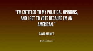 entitled to my political opinions, and I get to vote because I'm ...