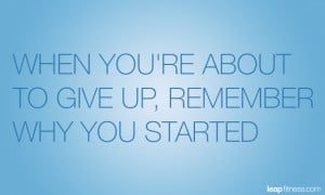 When You're About To Give Up, Remember Why You Started