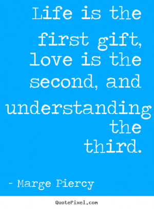 ... quote - Life is the first gift, love is the second, and understanding