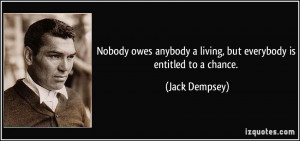 Nobody owes anybody a living, but everybody is entitled to a chance ...