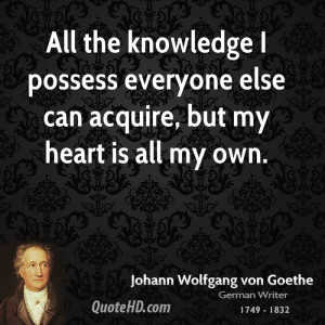 All the knowledge I possess everyone else can acquire, but my heart is ...