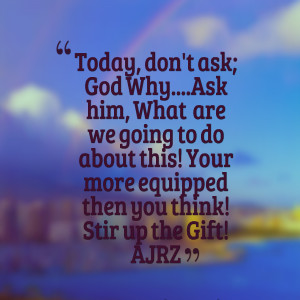 Quotes Picture: today, don't ask; god whyask him, what are we going to ...