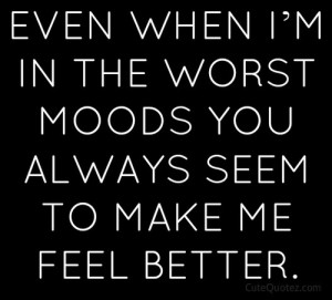 ... know what it is that you do, but you can always make me feel better