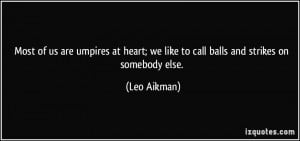 Most of us are umpires at heart; we like to call balls and strikes on ...