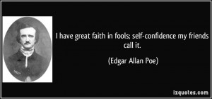 ... faith in fools; self-confidence my friends call it. - Edgar Allan Poe