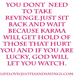 You don't need to take revenge. Just sit back and wait because Karma ...