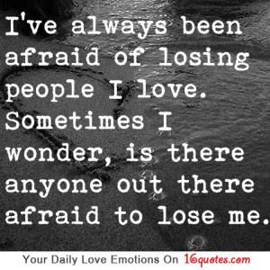 yaa i ve always been afraid of losing people i