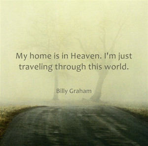 ... is in Heaven. I'm just traveling through this world. ~ Billy Graham