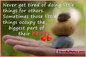 Never get tired of doing little things for others. Sometimes those ...