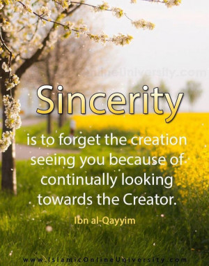 It has been said: 'Sincerity is to forget the creation seeing you ...