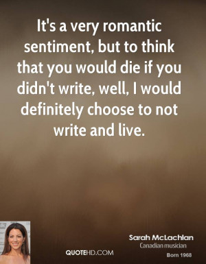 It's a very romantic sentiment, but to think that you would die if you ...