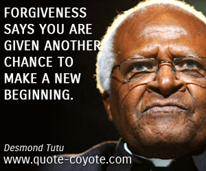 Forgiveness says you are given another chance to make a new beginning ...