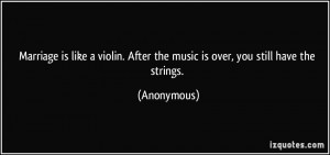 Marriage is like a violin. After the music is over, you still have the ...