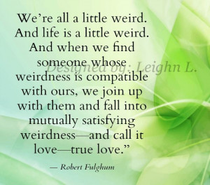 "... satisfying weirdness—and call it love—true love."" Robert Fulghum"