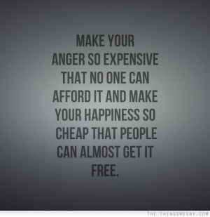 Make your anger so expensive that no one can afford it and make your ...